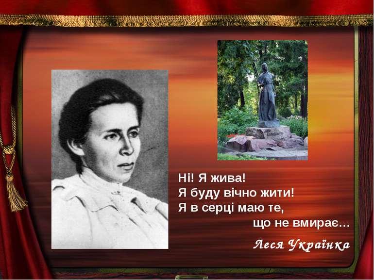 Ні! Я жива! Я буду вічно жити! Я в серці маю те, що не вмирає… Леся Українка