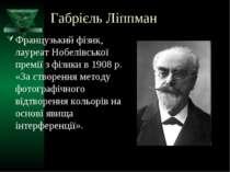 Габрієль Ліппман Французький фізик, лауреат Нобелівської премії з фізики в 19...