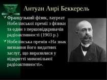 Антуан Анрі Беккерель Французький фізик, лауреат Нобелівської премії з фізики...