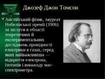 Джозеф Джон Томсон Англійський фізик, лауреат Нобелівської премії (1906) за з...