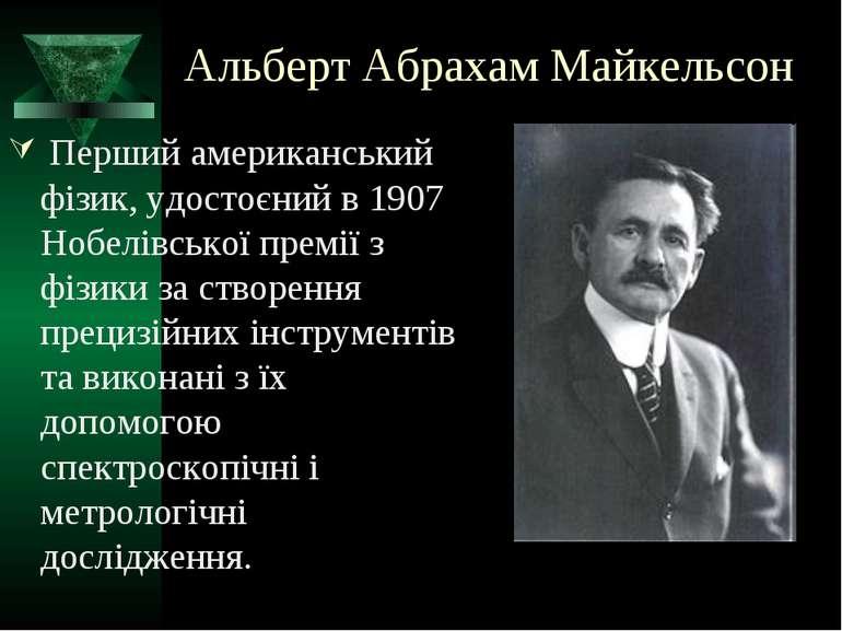 Альберт Абрахам Майкельсон Перший американський фізик, удостоєний в 1907 Нобе...