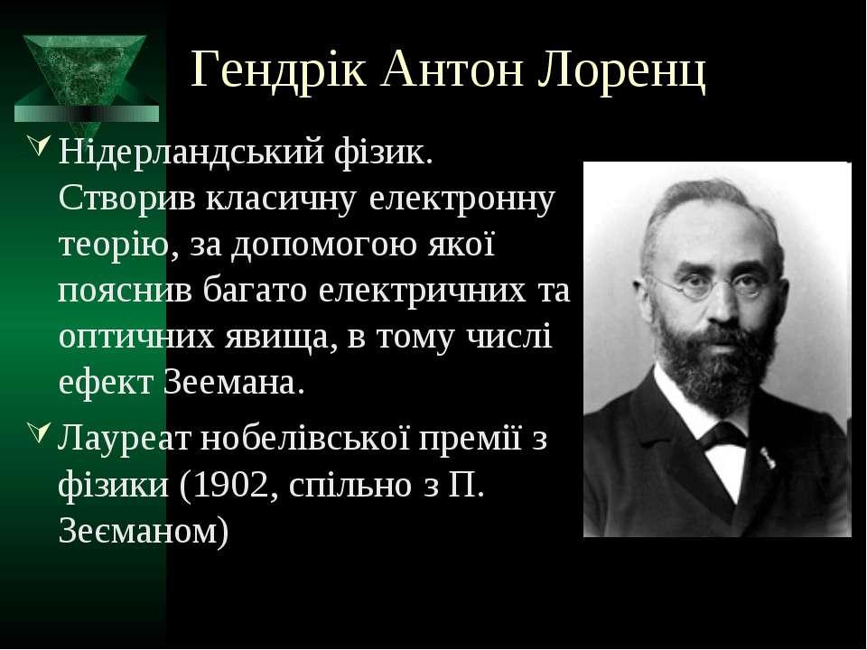 Гендрік Антон Лоренц Нідерландський фізик. Створив класичну електронну теорію...
