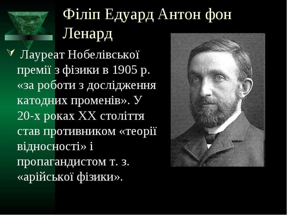 Філіп Едуард Антон фон Ленард Лауреат Нобелівської премії з фізики в 1905 р. ...