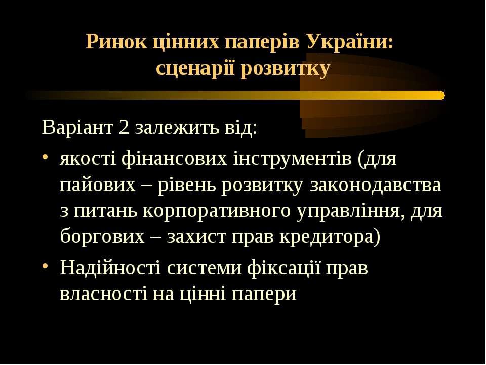 Ринок цінних паперів України: сценарії розвитку Варіант 2 залежить від: якост...