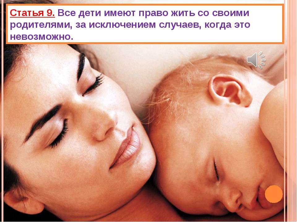 Статья 9. Все дети имеют право жить со своими родителями, за исключением случ...