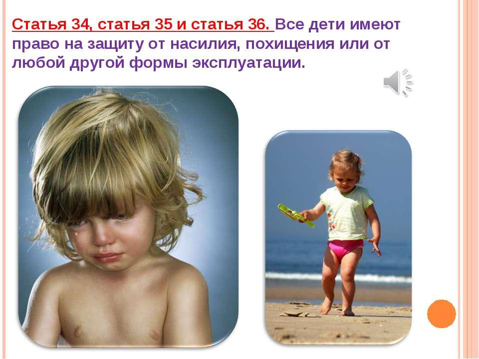 Статья 34, статья 35 и статья 36. Все дети имеют право на защиту от насилия, ...