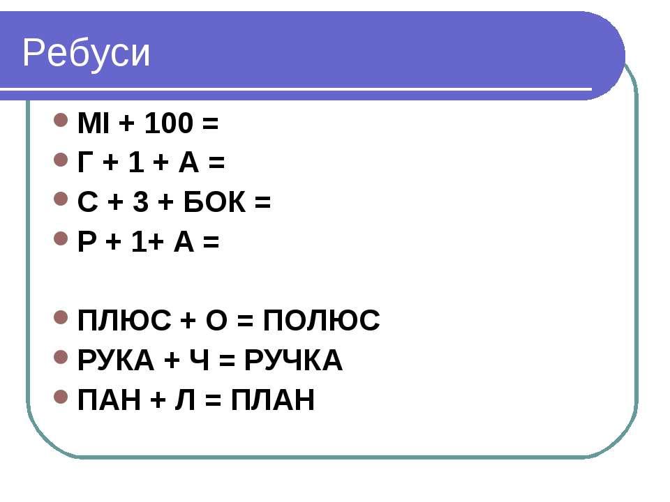 Ребуси МІ + 100 = Г + 1 + А = С + 3 + БОК = Р + 1+ А = ПЛЮС + О = ПОЛЮС РУКА ...