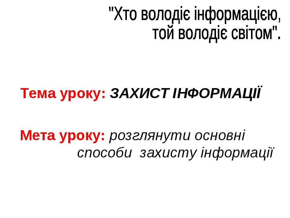 Тема уроку: ЗАХИСТ ІНФОРМАЦІЇ Мета уроку: розглянути основні способи захисту ...