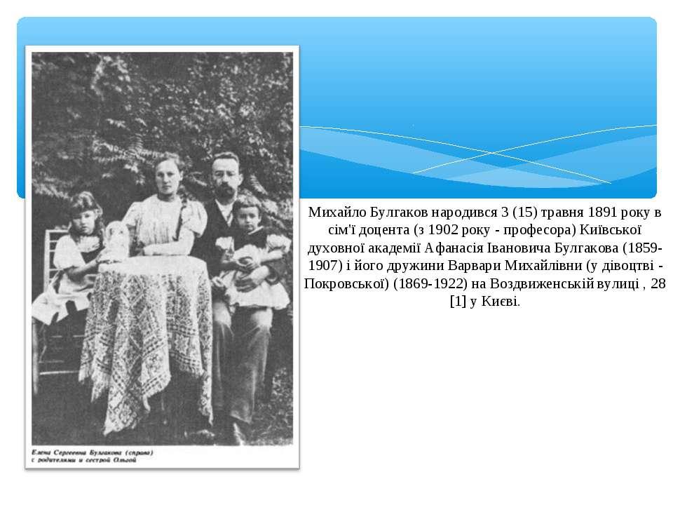 Михайло Булгаков народився 3 (15) травня 1891 року в сім'ї доцента (з 1902 ро...