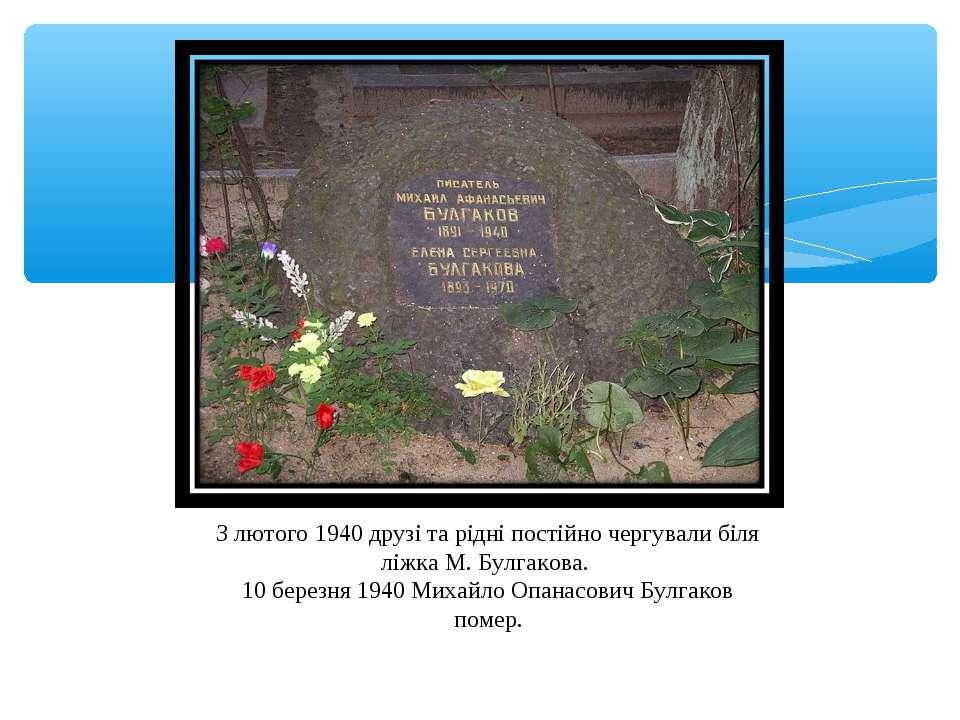 З лютого 1940 друзі та рідні постійно чергували біля ліжка М. Булгакова. 10 б...