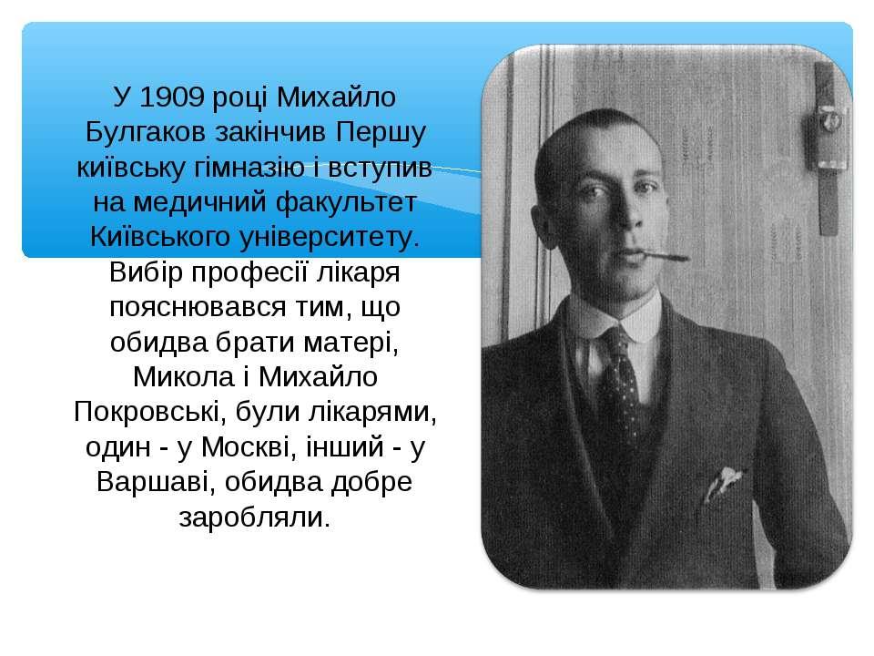 У 1909 році Михайло Булгаков закінчив Першу київську гімназію і вступив на ме...