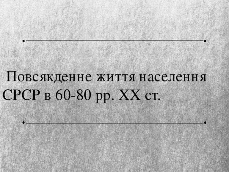 Повсякденне життя населення СРСР в 60-80 рр. XX ст.
