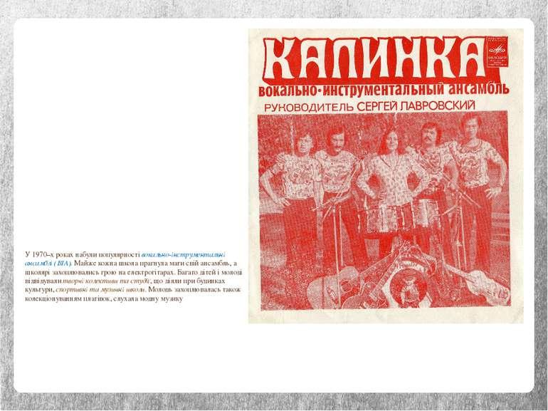 У 1970–х роках набули популярності вокально-інструментальні ансамблі (ВІА). М...