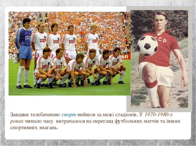 Завдяки телебаченню спорт вийшов за межі стадіонів. У 1970-1980-х роках чимал...