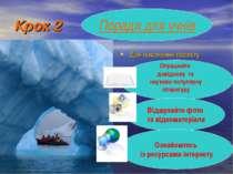 Крок 2 Для виконання проекту Поради для учнів Опрацюйте довідкову та науково-...