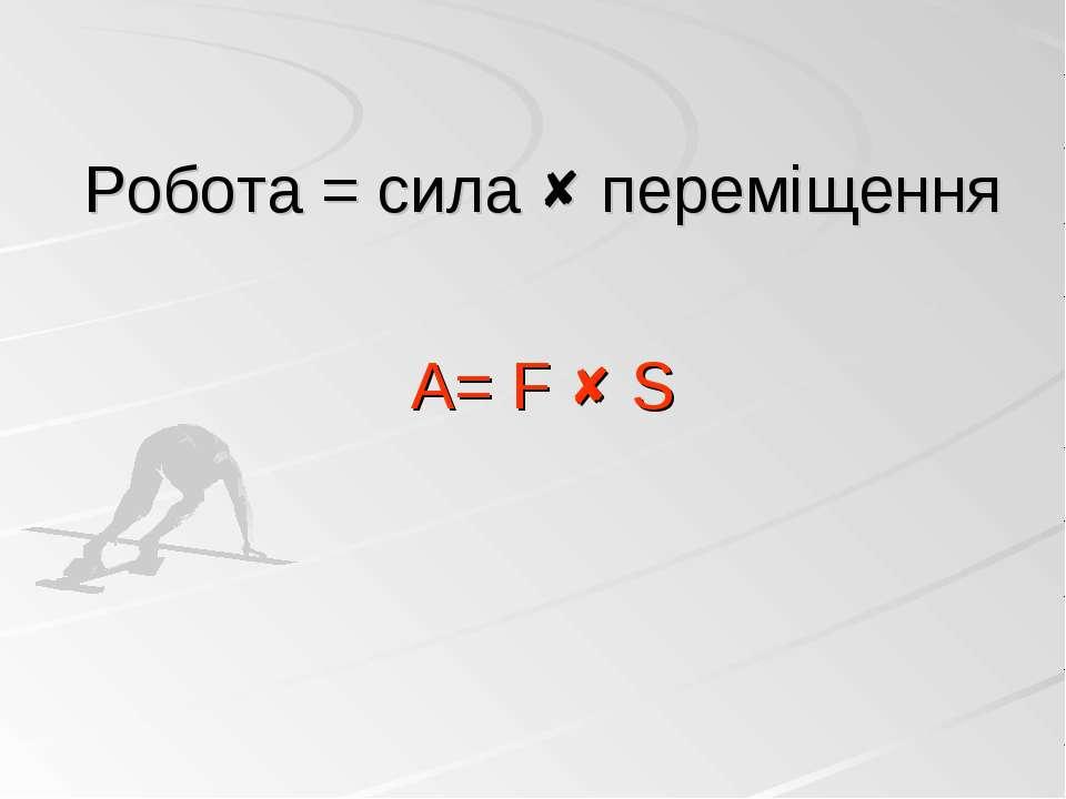 Робота = сила переміщення А= F S