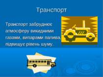 Транспорт Транспорт забруднює атмосферу викидними газами, випарами палива, пі...