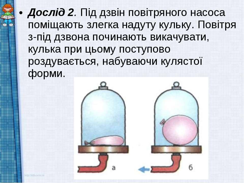 Дослід 2. Під дзвін повітряного насоса поміщають злегка надуту кульку. Повітр...