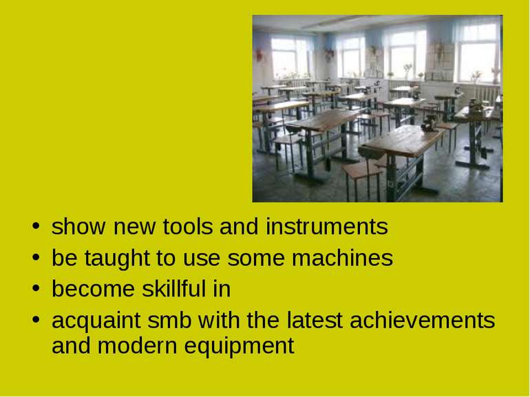 show new tools and instruments be taught to use some machines become skillful...