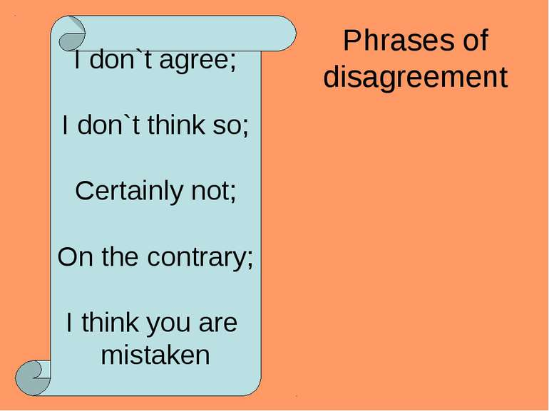 Phrases of disagreement I don`t agree; I don`t think so; Certainly not; On th...