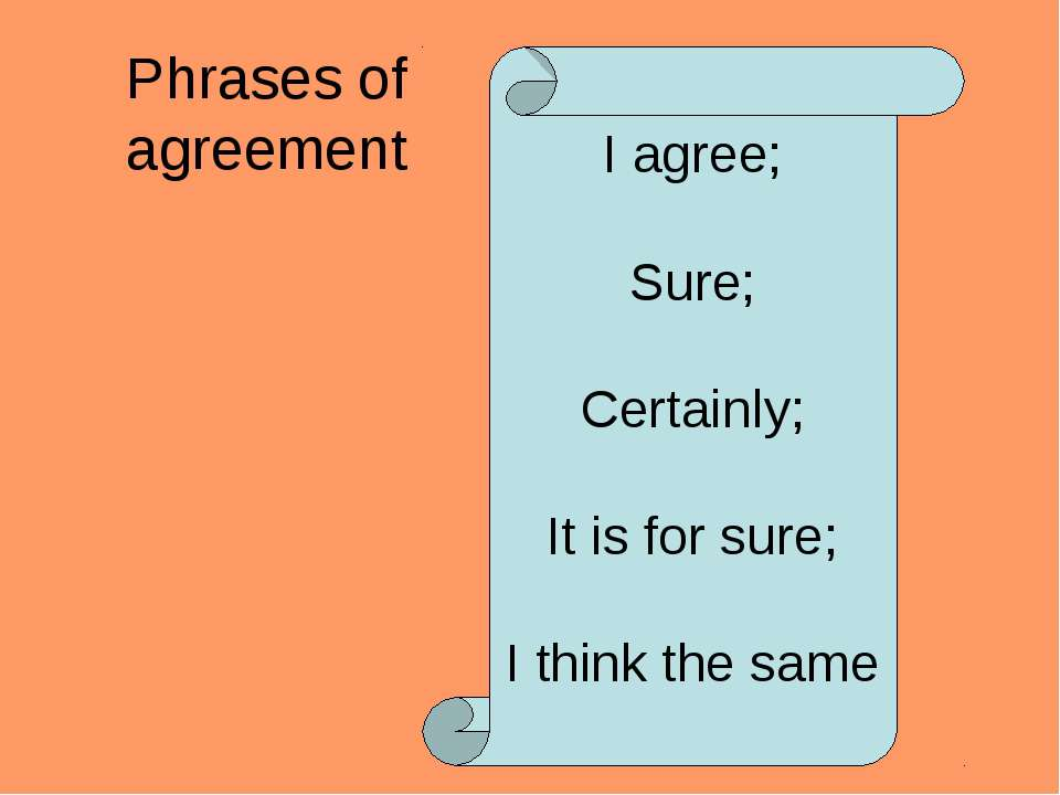 Phrases of agreement I agree; Sure; Certainly; It is for sure; I think the same