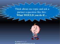 Think about one topic and ask a partner a question like this: What WOULD you ...