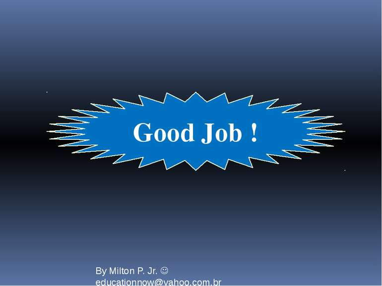 Good Job ! By Milton P. Jr. educationnow@yahoo.com.br