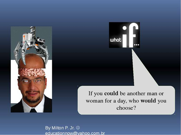 If you could be another man or woman for a day, who would you choose? By Milt...