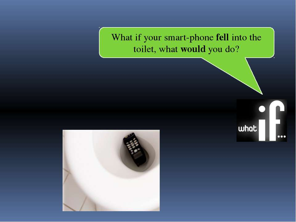 What if your smart-phone fell into the toilet, what would you do?