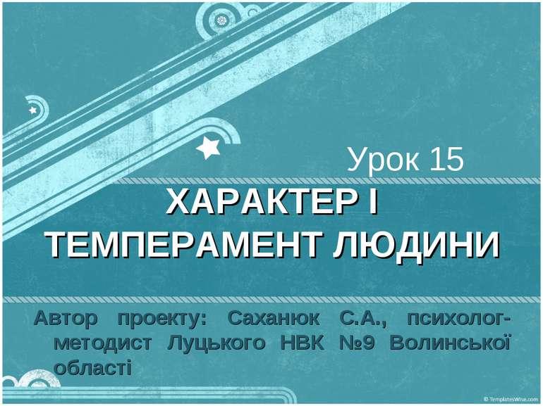 Урок 15 ХАРАКТЕР І ТЕМПЕРАМЕНТ ЛЮДИНИ Автор проекту: Саханюк С.А., психолог-м...