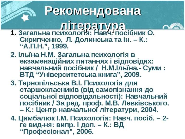 Рекомендована література 1. Загальна психологія: Навч. посібник О. Скрипченко...