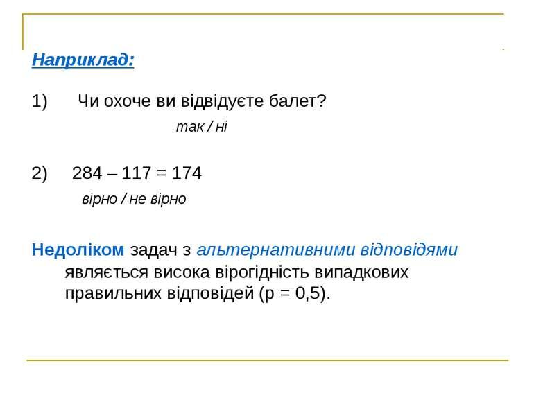 Наприклад: 1) Чи охоче ви відвідуєте балет? так / ні 2) 284 – 117 = 174 вірно...