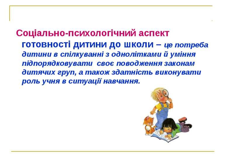 Соціально-психологічний аспект готовності дитини до школи – це потреба дитини...