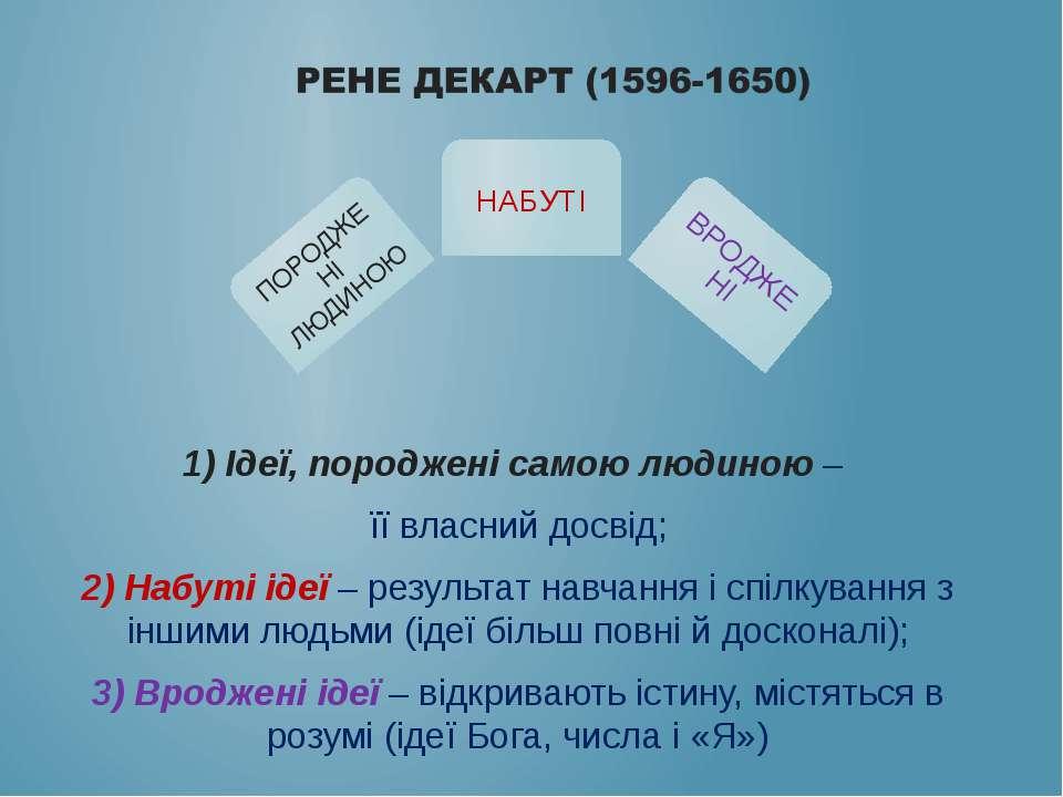 1) Ідеї, породжені самою людиною – її власний досвід; 2) Набуті ідеї – резуль...