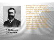 Г. Еббінгауз (1850-1909) Експерименти Еббінгауза показали, що забування споча...