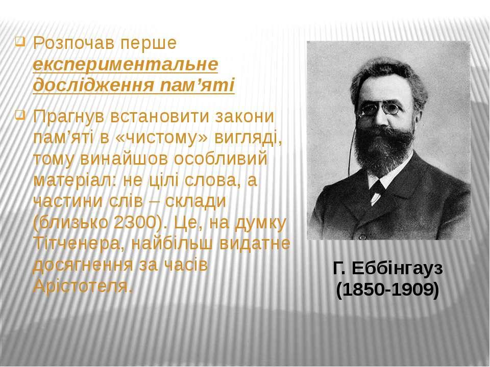 Г. Еббінгауз (1850-1909) Розпочав перше експериментальне дослідження пам'яті ...