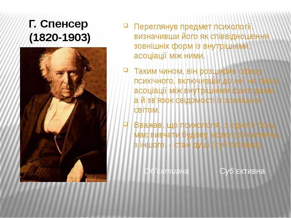 Г. Спенсер (1820-1903) Переглянув предмет психології, визначивши його як спів...