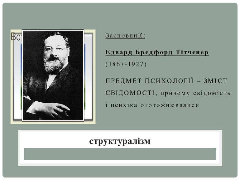 ЗасновниК: Едвард Бредфорд Тітченер (1867-1927) ПРЕДМЕТ ПСИХОЛОГІЇ – ЗМІСТ СВ...