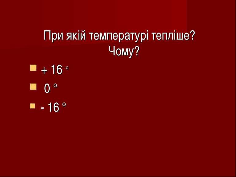 При якій температурі тепліше? Чому? + 16 ° 0 ° - 16 °