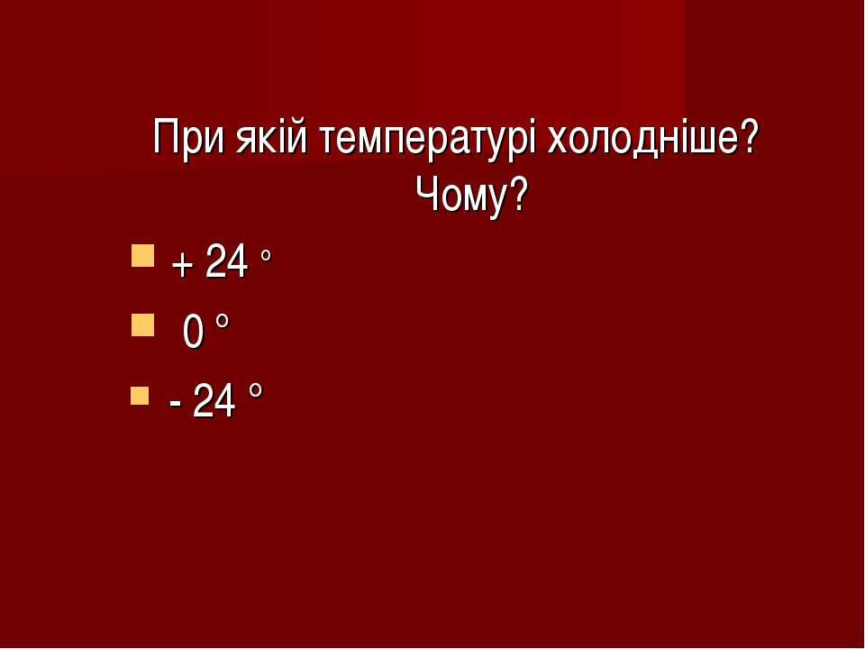 При якій температурі холодніше? Чому? + 24 ° 0 ° - 24 °
