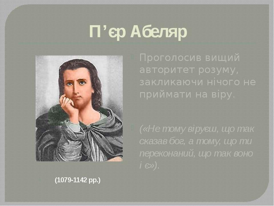 П'єр Абеляр (1079-1142 рр.) Проголосив вищий авторитет розуму, закликаючи ніч...