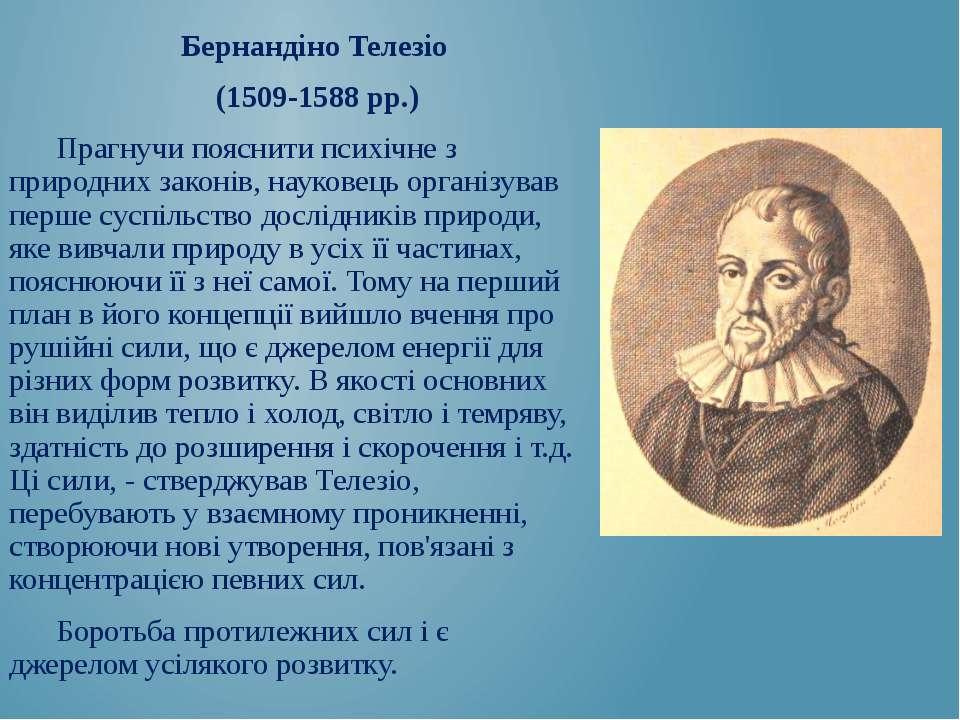 Бернандіно Телезіо (1509-1588 рр.) Прагнучи пояснити психічне з природних зак...