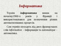 Інформатика Термін інформатика виник на початку1960-х років у Франції і викор...