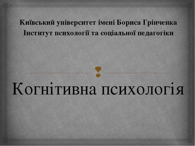 Когнітивна психологія Київський університет імені Бориса Грінченка Інститут п...