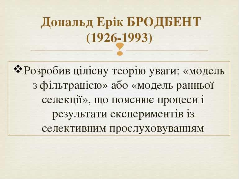 Дональд Ерік БРОДБЕНТ (1926-1993) Розробив цілісну теорію уваги: «модель з фі...