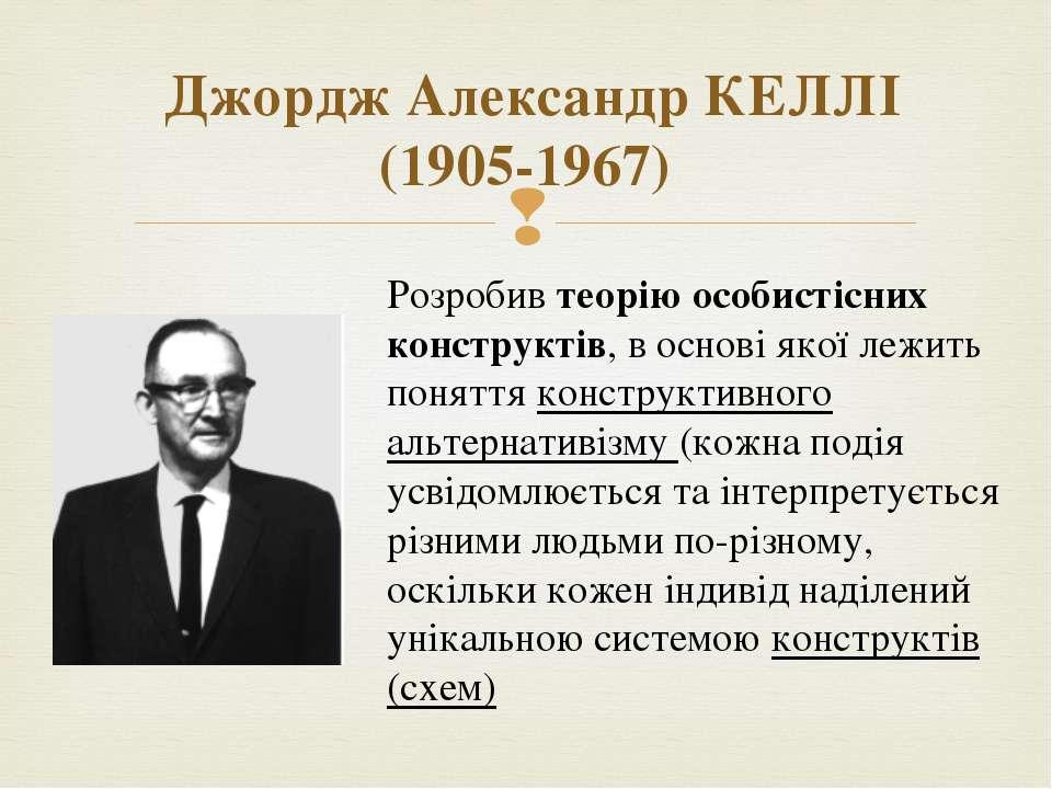 Джордж Александр КЕЛЛІ (1905-1967) Розробив теорію особистісних конструктів, ...