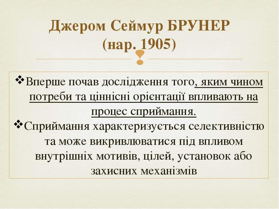 Джером Сеймур БРУНЕР (нар. 1905) Вперше почав дослідження того, яким чином по...