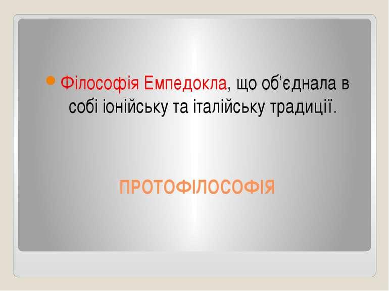 ПРОТОФІЛОСОФІЯ Філософія Емпедокла, що об'єднала в собі іонійську та італійсь...