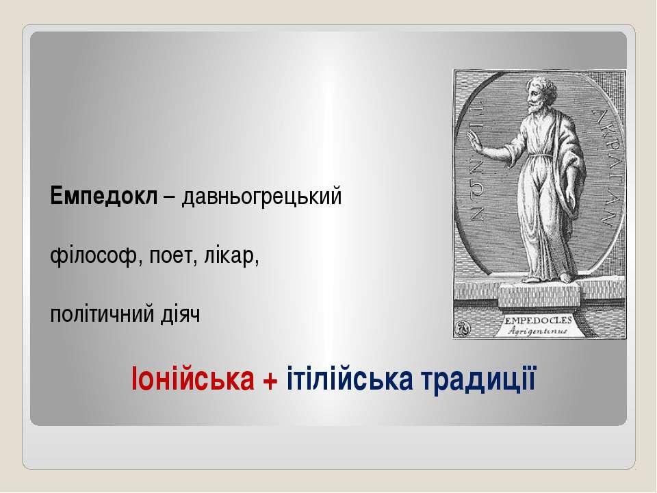 Іонійська + ітілійська традиції Емпедокл – давньогрецький філософ, поет, ліка...