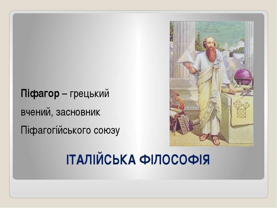 ІТАЛІЙСЬКА ФІЛОСОФІЯ Піфагор – грецький вчений, засновник Піфагогійського союзу